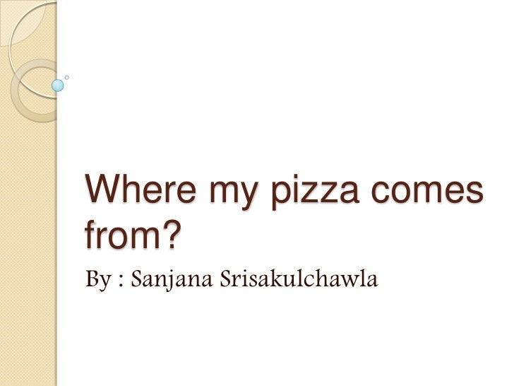Where my pizza comesfrom?By : Sanjana Srisakulchawla