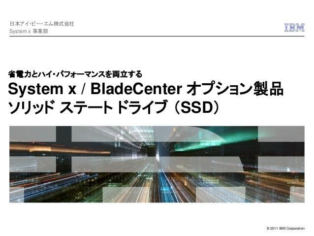 © 2011 IBM Corporation 省電力とハイ・パフォーマンスを両立する System x / BladeCenter オプション製品 ソリッド ステート ドライブ (SSD) 日本アイ・ビー・エム株式会社 System x 事業部