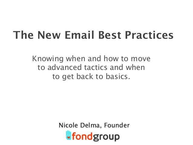 The New Email Best Practices Knowing when and how to move to advanced tactics and when to get back to basics. Nicole Delma...