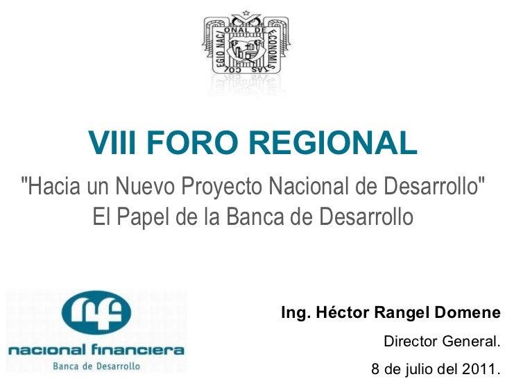 """VIII FORO REGIONAL """"Hacia un Nuevo Proyecto Nacional de Desarrollo"""" El Papel de la Banca de Desarrollo Ing. Héct..."""