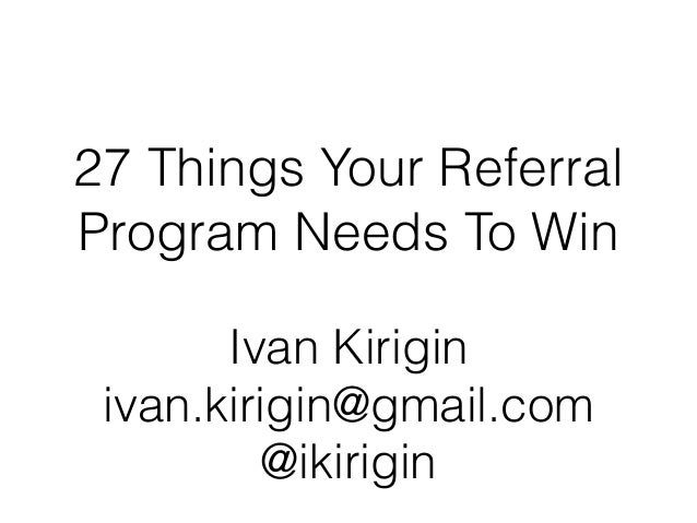 27 Things Your Referral Program Needs To Win Ivan Kirigin ivan.kirigin@gmail.com @ikirigin