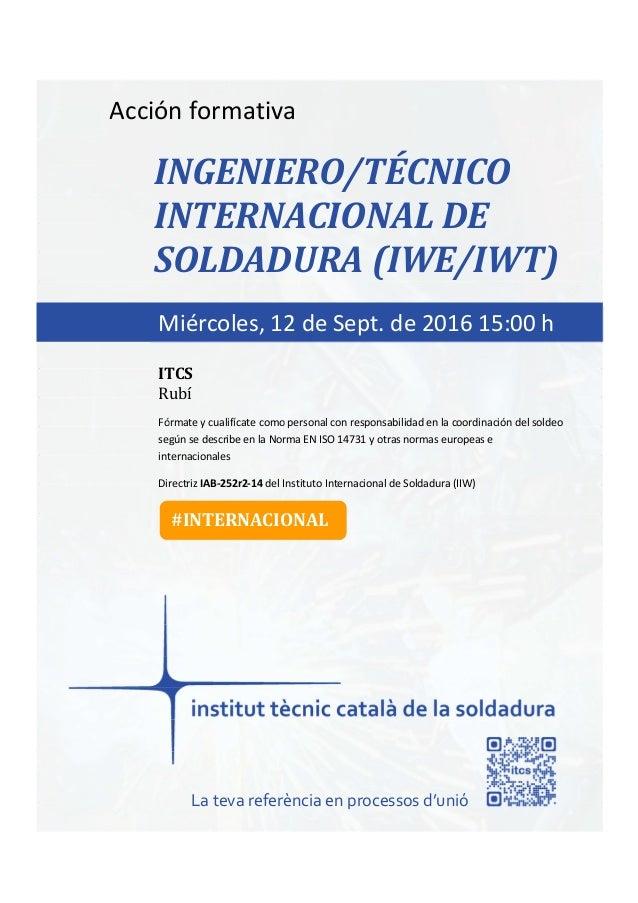 itcs-2015 Acción formativa INGENIERO/TÉCNICO INTERNACIONAL DE SOLDADURA (IWE/IWT) Fórmate y cualifícate como personal con ...