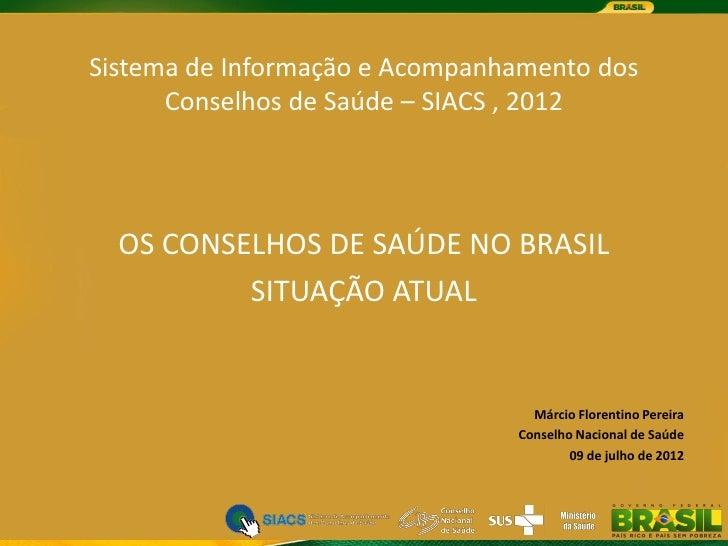 Sistema de Informação e Acompanhamento dos      Conselhos de Saúde – SIACS , 2012  OS CONSELHOS DE SAÚDE NO BRASIL        ...