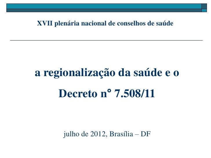 XVII plenária nacional de conselhos de saúdea regionalização da saúde e o       Decreto n° 7.508/11        julho de 2012, ...