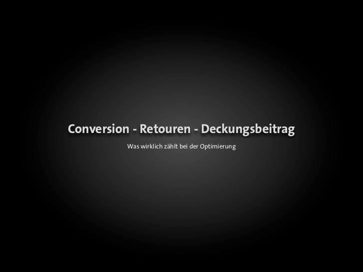 Conversion - Retouren - Deckungsbeitrag          Was wirklich zählt bei der Optimierung