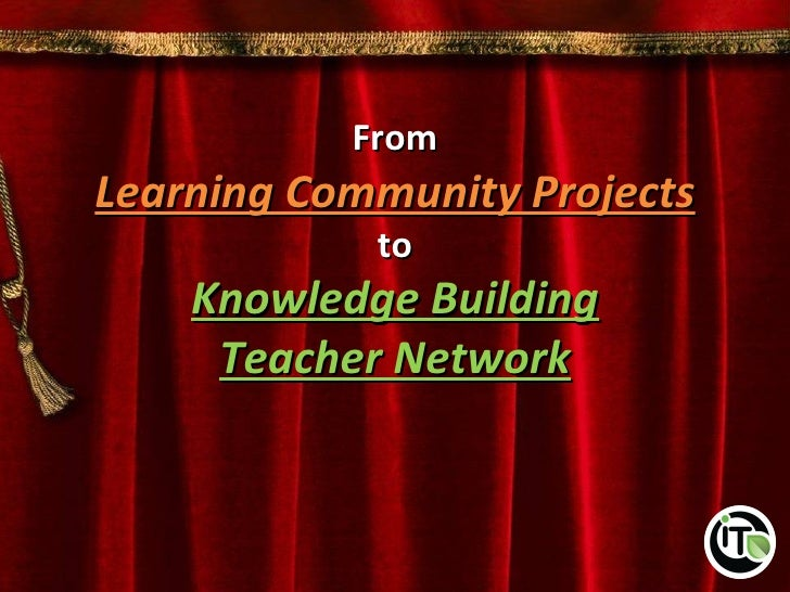 FromLearning Community Projects            to    Knowledge Building     Teacher Network