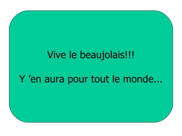 Vive le beaujolais!!! Y'en aura pour tout le monde...