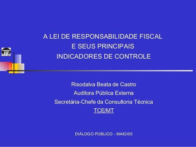 A LEI DE RESPONSABILIDADE FISCAL         E SEUS PRINCIPAIS   INDICADORES DE CONTROLE         Risodalva Beata de Castro    ...