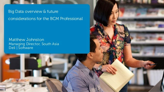 Big Data overview & future  considerations for the BCM Professional  Matthew Johnston  Managing Director, South Asia Dell ...