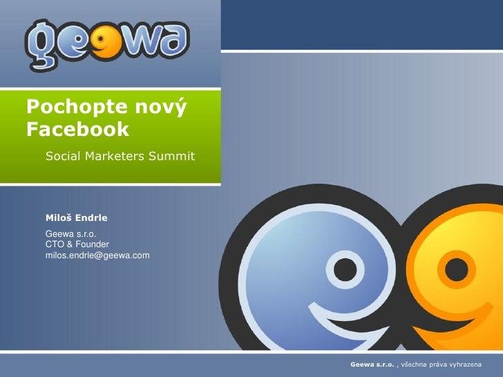 Pochopte novýFacebook Social Marketers Summit Miloš Endrle Geewa s.r.o. CTO & Founder milos.endrle@geewa.com              ...