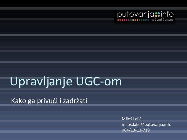 Upravljanje UGC-om <ul><li>Kako ga privući i zadržati </li></ul>Miloš Lalić [email_address] 064/13-13-719