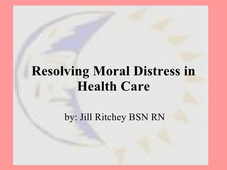 Resolving Moral Distress in Health Care by: Jill Ritchey BSN RN