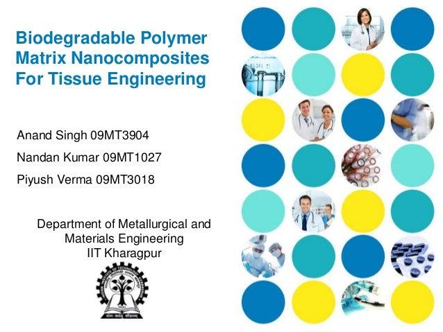 Biodegradable PolymerMatrix NanocompositesFor Tissue EngineeringAnand Singh 09MT3904Nandan Kumar 09MT1027Piyush Verma 09MT...