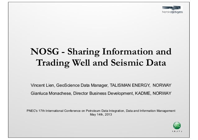 NOSG - Sharing Information and Trading Well and Seismic Data Vincent Lien, GeoScience Data Manager, TALISMAN ENERGY, NORWA...