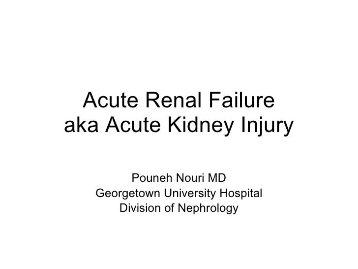 Acute Renal Failure aka Acute Kidney Injury Pouneh Nouri MD Georgetown University Hospital Division of Nephrology