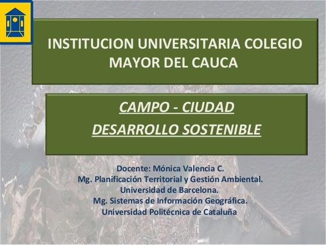 INSTITUCION UNIVERSITARIA COLEGIO MAYOR DEL CAUCA CAMPO - CIUDAD DESARROLLO SOSTENIBLE Docente: Mónica Valencia C. Mg. Pla...
