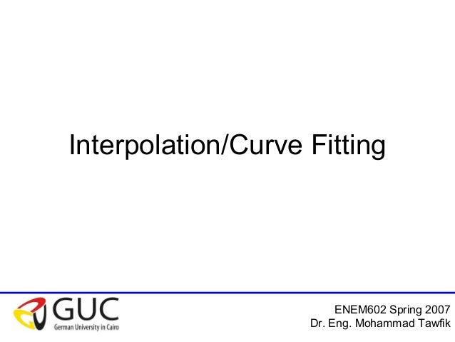 ENEM602 Spring 2007 Dr. Eng. Mohammad Tawfik Interpolation/Curve Fitting