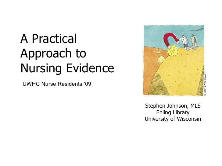 A Practical Approach to Nursing Evidence<br />UWHC Nurse Residents '09<br />Stephen Johnson, MLSEbling LibraryUniversity o...