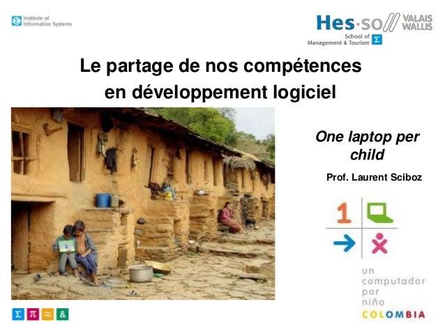 Le partage de nos compétences en développement logiciel One laptop per child Prof. Laurent Sciboz  Institute of Informatio...