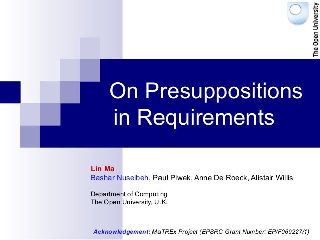 On Presuppositions in Requirements Lin Ma Bashar Nuseibeh, Paul Piwek, Anne De Roeck, Alistair Willis Department of Comput...