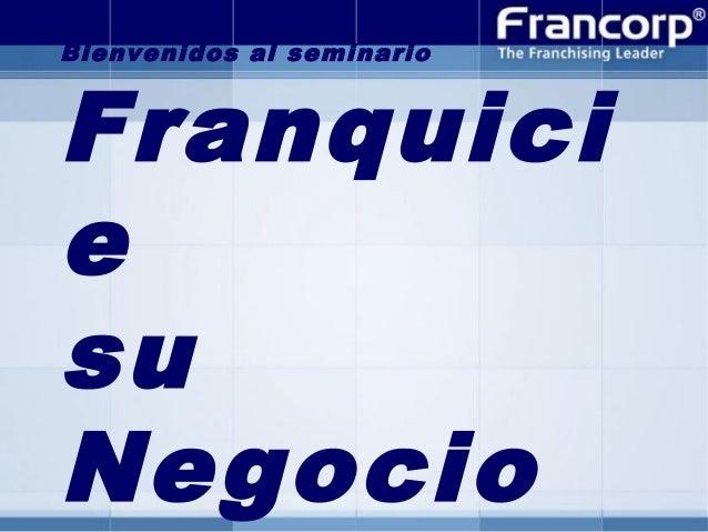 Bienvenidos al seminario  Franquici e su Negocio