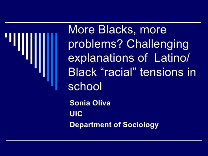 """More Blacks, more problems? Challenging explanations of  Latino/Black """"racial"""" tensions in school Sonia Oliva UIC Departme..."""