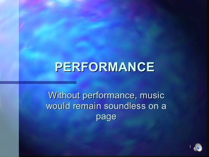 PERFORMANCE Without performance, music would remain soundless on a page