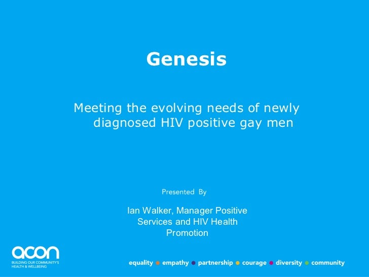 Genesis <ul><li>Meeting the evolving needs of newly diagnosed HIV positive gay men </li></ul>Ian Walker, Manager Positive ...