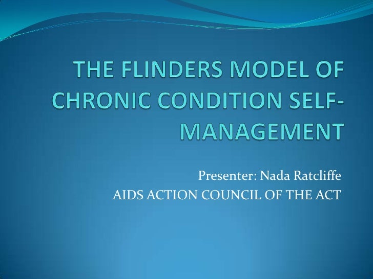 THE FLINDERS MODEL OF CHRONIC CONDITION SELF-MANAGEMENT<br />Presenter: Nada Ratcliffe<br />AIDS ACTION COUNCIL OF THE ACT...