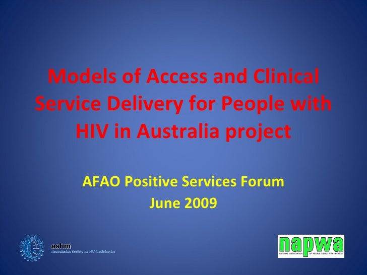 Models of Access and Clinical Service Delivery for People with HIV in Australia project AFAO Positive Services Forum June ...