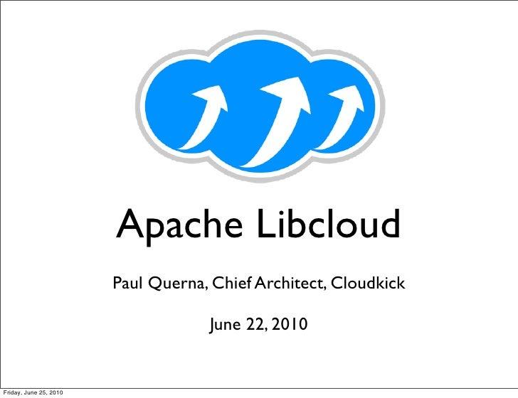 Apache Libcloud                         Paul Querna, Chief Architect, Cloudkick                                      June ...