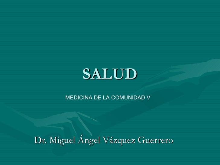 SALUD Dr. Miguel Ángel Vázquez Guerrero MEDICINA DE LA COMUNIDAD V