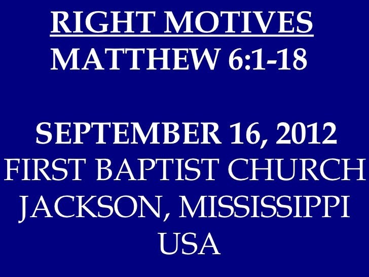 RIGHT MOTIVES  MATTHEW 6:1-18  SEPTEMBER 16, 2012FIRST BAPTIST CHURCH JACKSON, MISSISSIPPI         USA