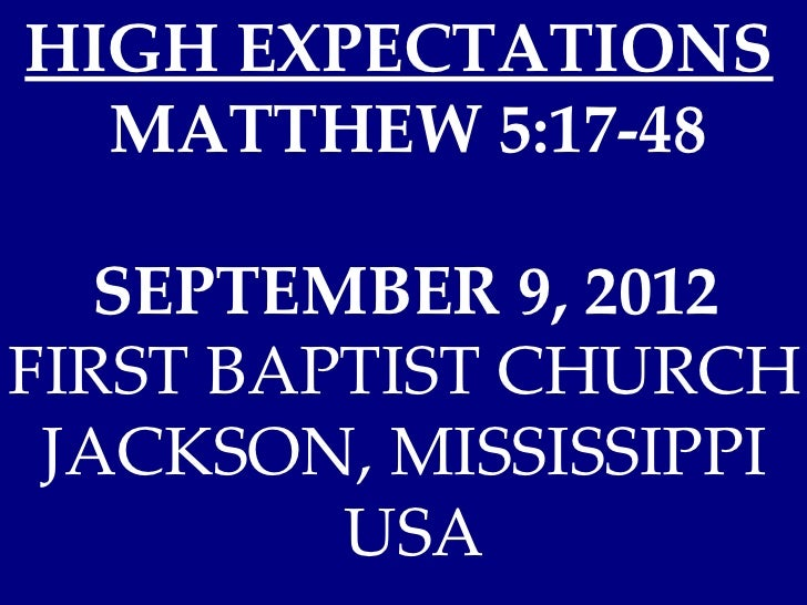 HIGH EXPECTATIONS  MATTHEW 5:17-48   SEPTEMBER 9, 2012FIRST BAPTIST CHURCH JACKSON, MISSISSIPPI         USA