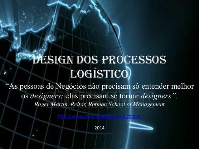 """DESIGN DOS PROCESSOS LOGÍSTICO  DESIGN DOS PROCESSOS LOGÍSTICO Roger Martin, Reitor, Rotman School of Management  """"As pess..."""