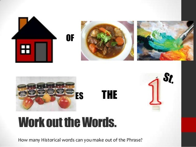 OF  ES  THE  Work out the Words. How many Historical words can you make out of the Phrase?
