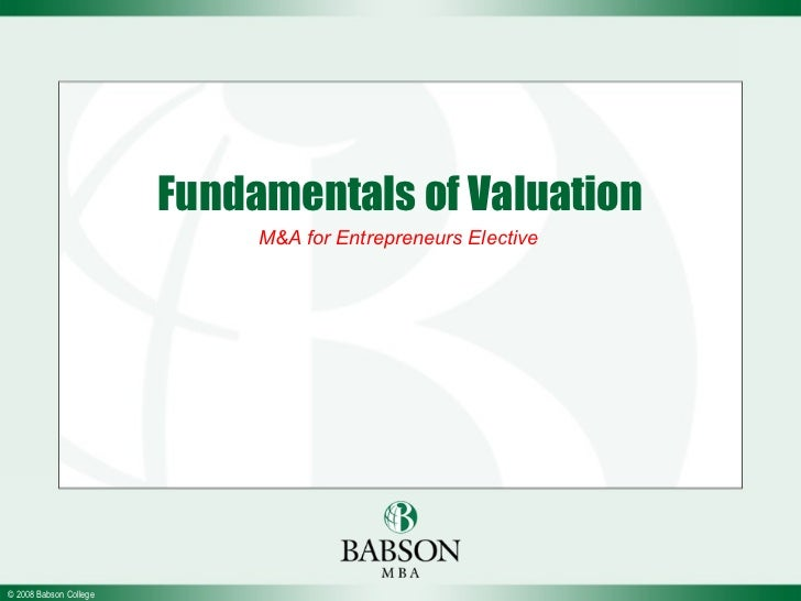 Fundamentals of Valuation                             M&A for Entrepreneurs Elective© 2008 Babson College