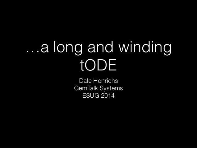 …a long and winding  tODE  Dale Henrichs  GemTalk Systems  ESUG 2014