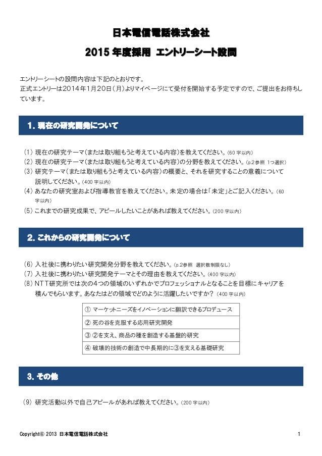 日本電信電話株式会社 2015 年度採用 エントリーシート設問 エントリーシートの設問内容は下記のとおりです。 正式エントリーは2014年1月20日(月)よりマイページにて受付を開始する予定ですので、ご提出をお待ちし ています。  1.現在の研...