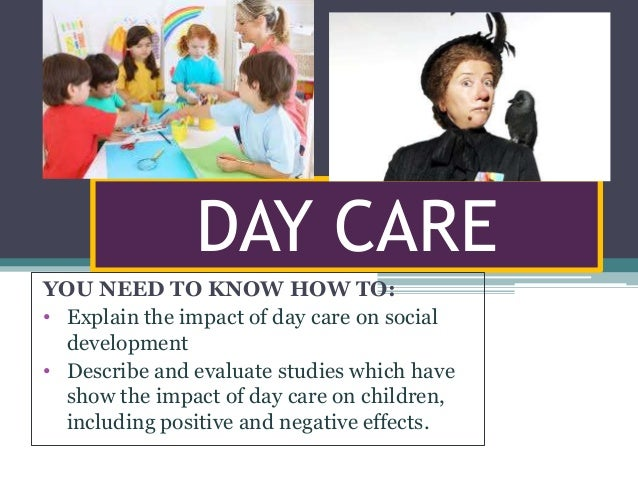 DAY CARE YOU NEED TO KNOW HOW TO: • Explain the impact of day care on social development • Describe and evaluate studies w...