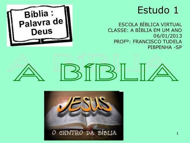 Estudo 1    ESCOLA BÍBLICA VIRTUALCLASSE: A BÍBLIA EM UM ANO                 06/01/2013  PROFº: FRANCISCO TUDELA          ...