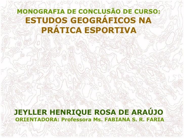 MONOGRAFIA DE CONCLUSÃO DE CURSO:  ESTUDOS GEOGRÁFICOS NA  PRÁTICA ESPORTIVA   JEYLLER HENRIQUE ROSA DE ARAÚJO   ORIENTADO...