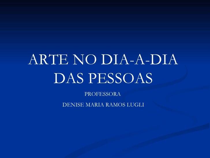 ARTE NO DIA-A-DIA DAS PESSOAS PROFESSORA  DENISE MARIA RAMOS LUGLI