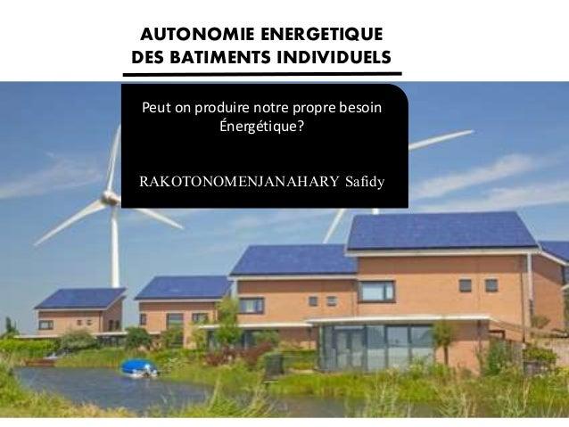 Peut on produire notre propre besoin Énergétique? RAKOTONOMENJANAHARY Safidy AUTONOMIE ENERGETIQUE DES BATIMENTS INDIVIDUE...