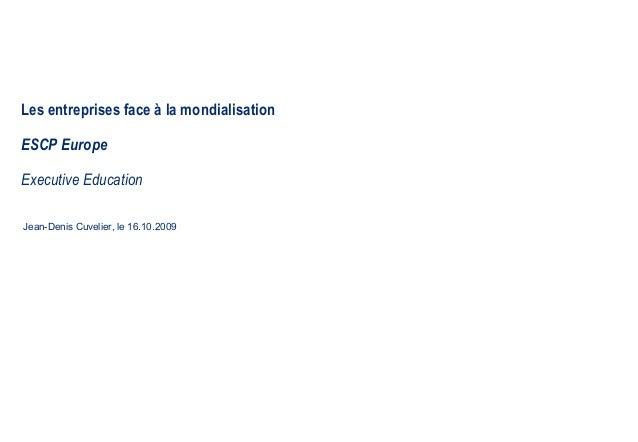 Les entreprises face à la mondialisation ESCP Europe Executive Education Jean-Denis Cuvelier, le 16.10.2009