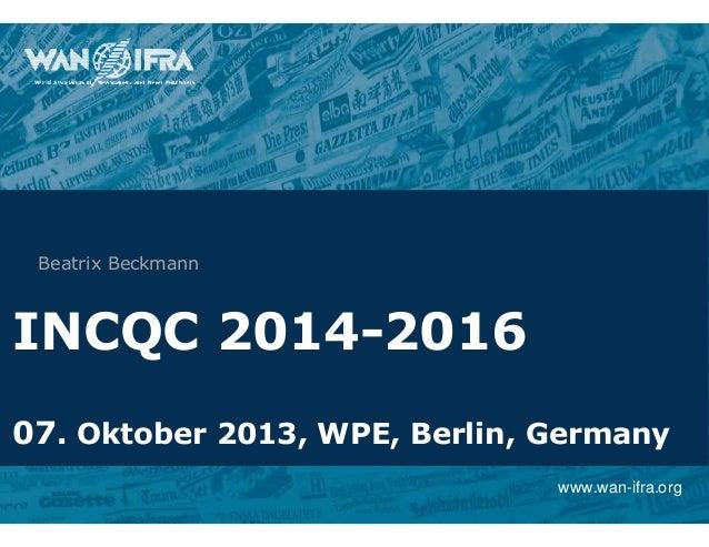 www.wan-ifra.org INCQC 2014-2016 07. Oktober 2013, WPE, Berlin, Germany Beatrix Beckmann