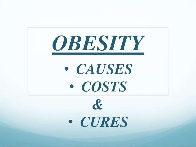 OBESITY• CAUSES • COSTS    & • CURES