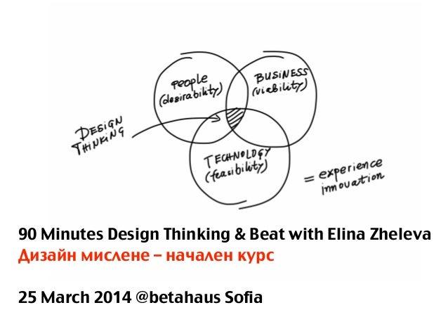 90 Minutes Design Thinking & Beat with Elina Zheleva Дизайн мислене – начален курс ! 25 March 2014 @betahaus Sofia
