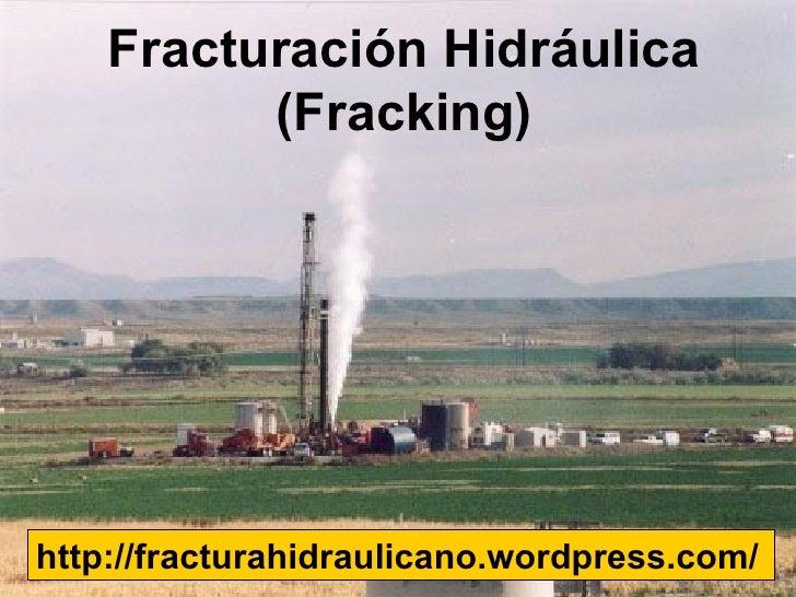 Fracturación Hidráulica          (Fracking)http://fracturahidraulicano.wordpress.com/
