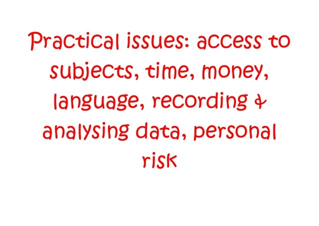 Practical issues: access to subjects, time, money, language, recording & analysing data, personal risk